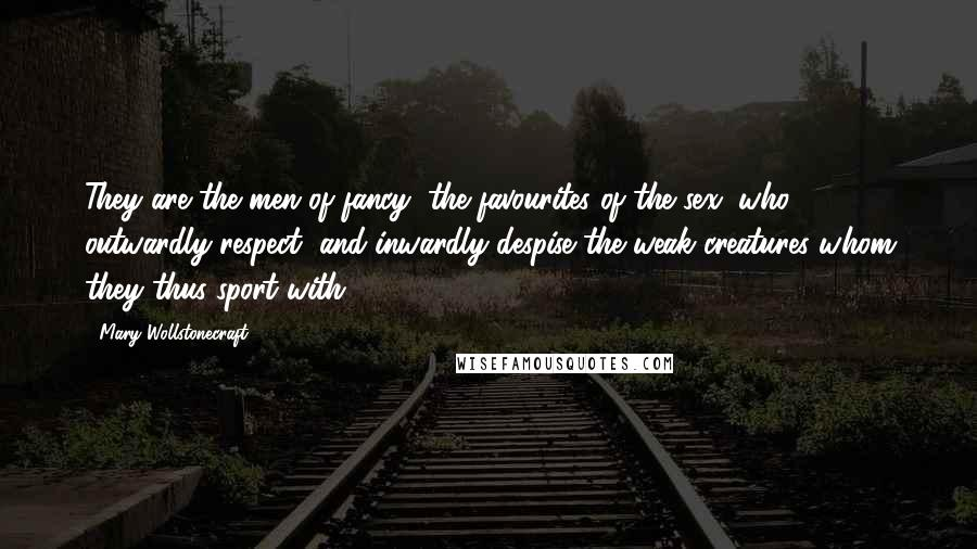 Mary Wollstonecraft quotes: They are the men of fancy, the favourites of the sex, who outwardly respect, and inwardly despise the weak creatures whom they thus sport with.