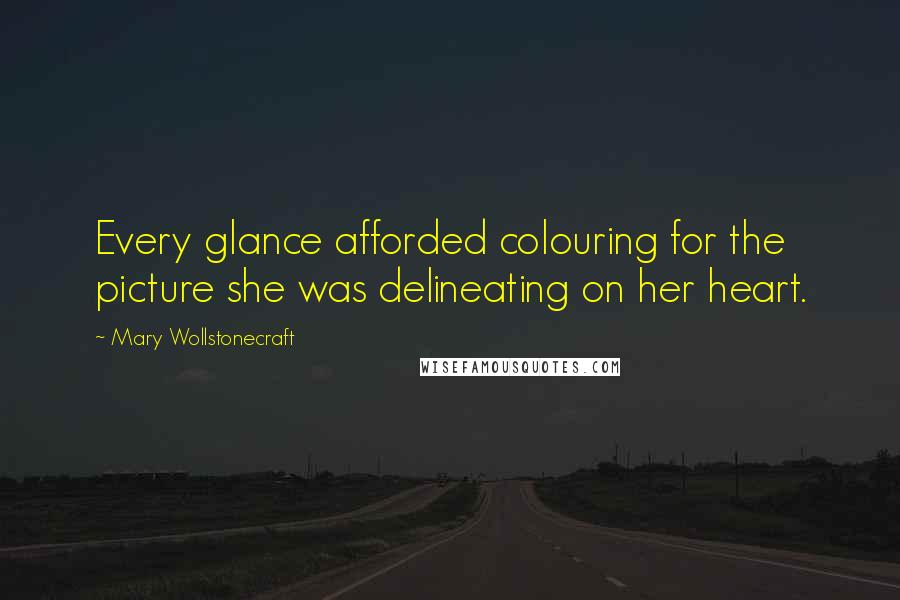 Mary Wollstonecraft quotes: Every glance afforded colouring for the picture she was delineating on her heart.