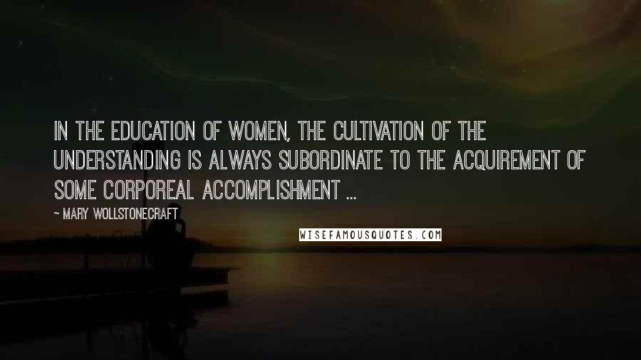 Mary Wollstonecraft quotes: In the education of women, the cultivation of the understanding is always subordinate to the acquirement of some corporeal accomplishment ...