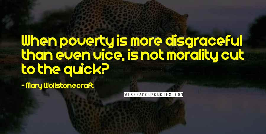 Mary Wollstonecraft quotes: When poverty is more disgraceful than even vice, is not morality cut to the quick?