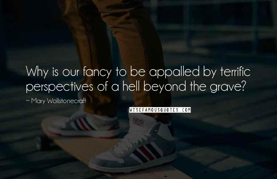 Mary Wollstonecraft quotes: Why is our fancy to be appalled by terrific perspectives of a hell beyond the grave?
