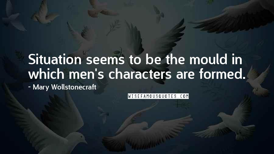 Mary Wollstonecraft quotes: Situation seems to be the mould in which men's characters are formed.