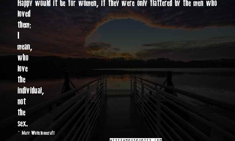 Mary Wollstonecraft quotes: Happy would it be for women, if they were only flattered by the men who loved them; I mean, who love the individual, not the sex.