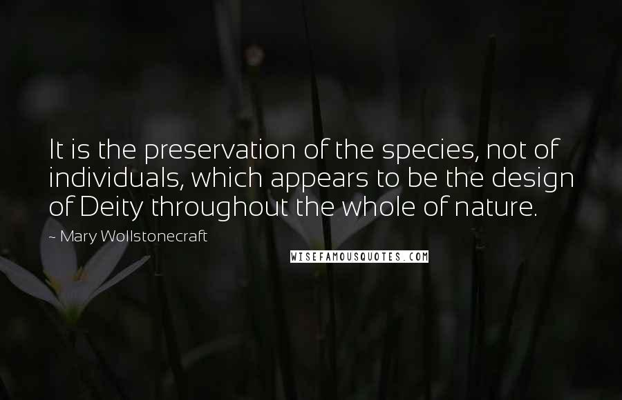 Mary Wollstonecraft quotes: It is the preservation of the species, not of individuals, which appears to be the design of Deity throughout the whole of nature.