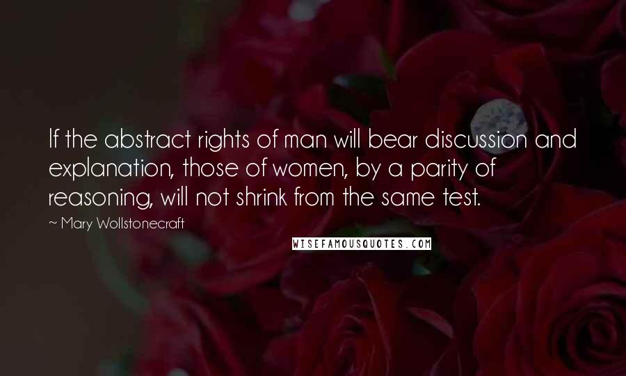 Mary Wollstonecraft quotes: If the abstract rights of man will bear discussion and explanation, those of women, by a parity of reasoning, will not shrink from the same test.