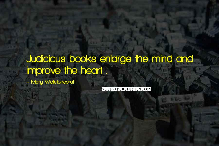 Mary Wollstonecraft quotes: Judicious books enlarge the mind and improve the heart ...