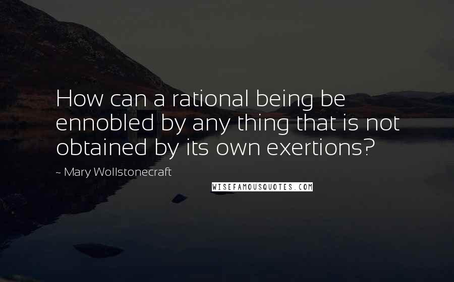 Mary Wollstonecraft quotes: How can a rational being be ennobled by any thing that is not obtained by its own exertions?