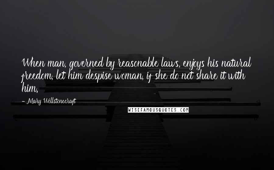 Mary Wollstonecraft quotes: When man, governed by reasonable laws, enjoys his natural freedom, let him despise woman, if she do not share it with him.