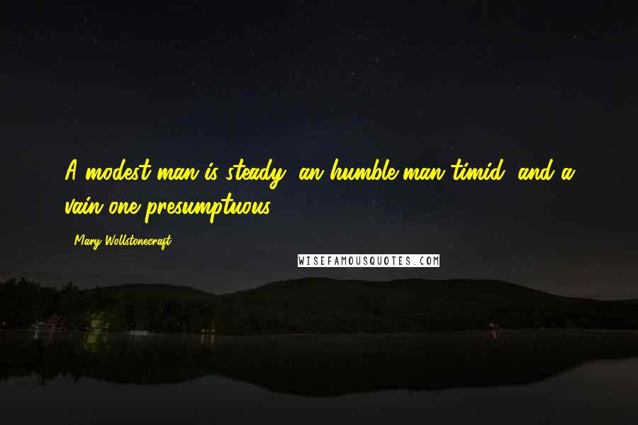 Mary Wollstonecraft quotes: A modest man is steady, an humble man timid, and a vain one presumptuous.
