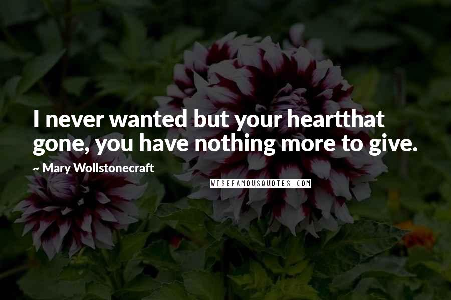 Mary Wollstonecraft quotes: I never wanted but your heartthat gone, you have nothing more to give.