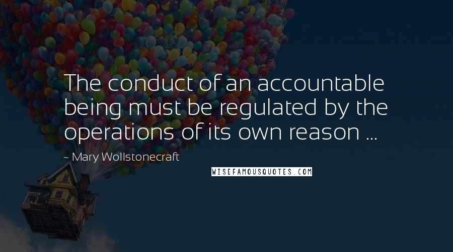 Mary Wollstonecraft quotes: The conduct of an accountable being must be regulated by the operations of its own reason ...