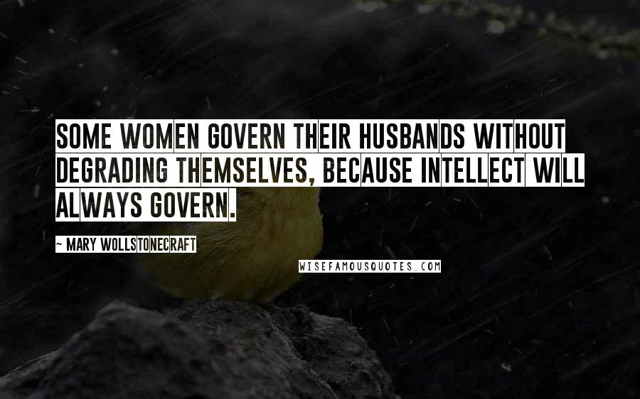 Mary Wollstonecraft quotes: Some women govern their husbands without degrading themselves, because intellect will always govern.