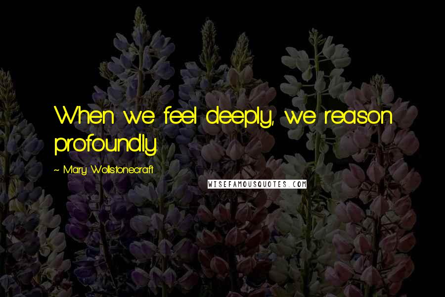 Mary Wollstonecraft quotes: When we feel deeply, we reason profoundly.