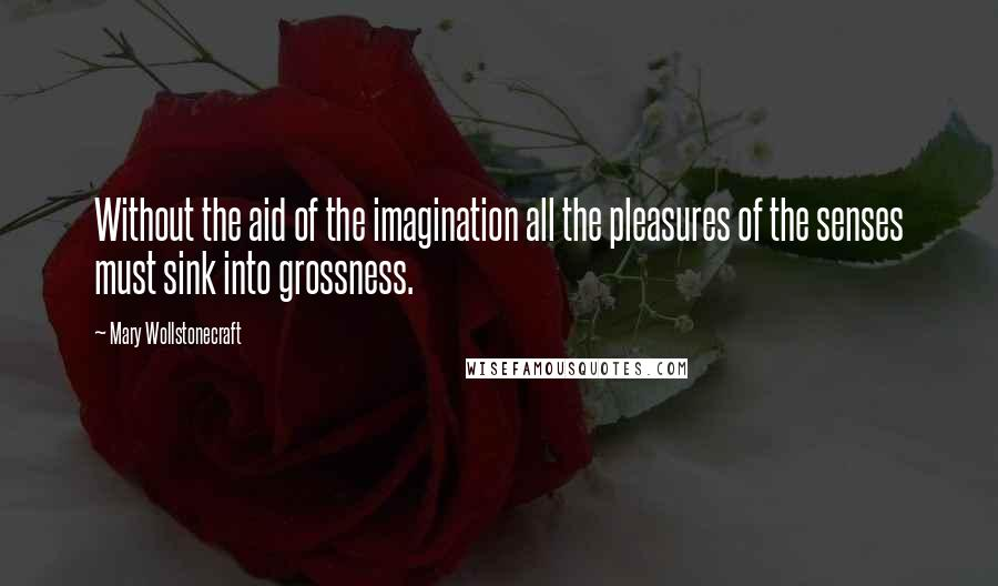 Mary Wollstonecraft quotes: Without the aid of the imagination all the pleasures of the senses must sink into grossness.