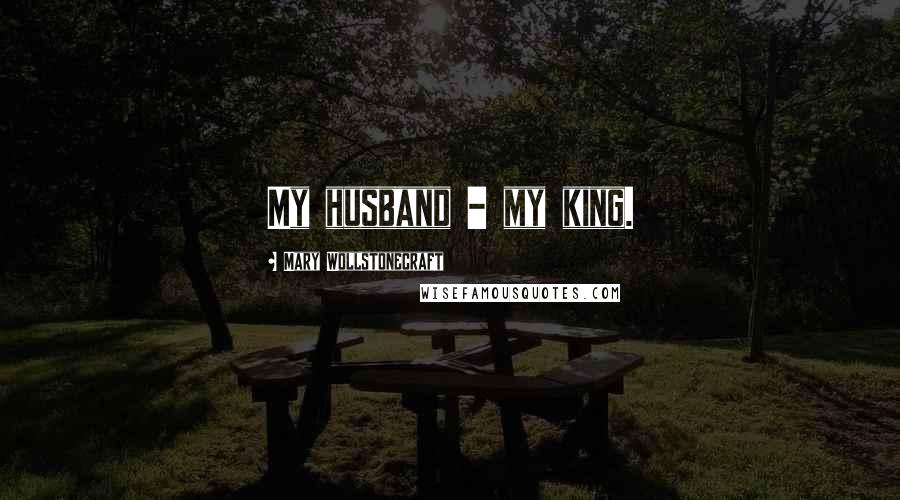 Mary Wollstonecraft quotes: My husband - my king.