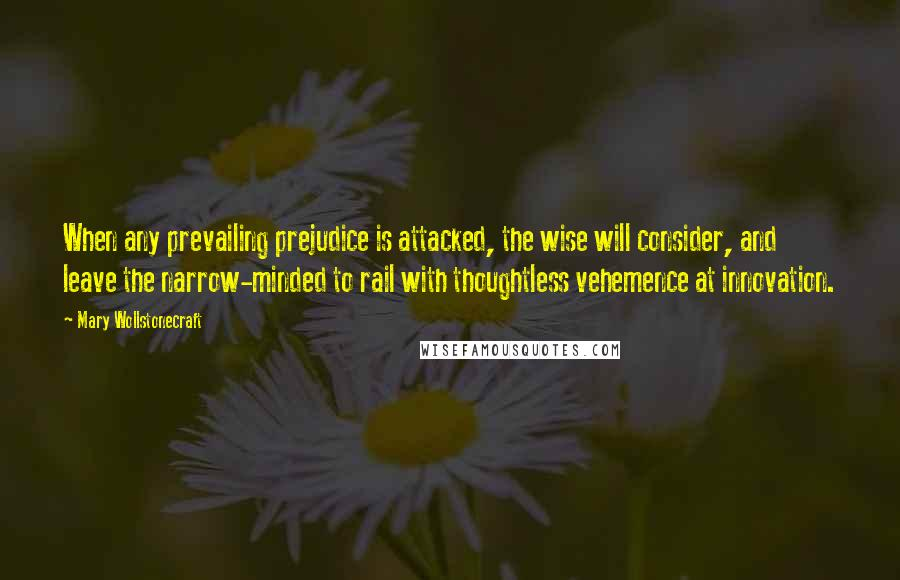 Mary Wollstonecraft quotes: When any prevailing prejudice is attacked, the wise will consider, and leave the narrow-minded to rail with thoughtless vehemence at innovation.