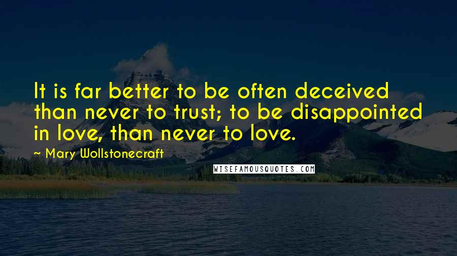 Mary Wollstonecraft quotes: It is far better to be often deceived than never to trust; to be disappointed in love, than never to love.