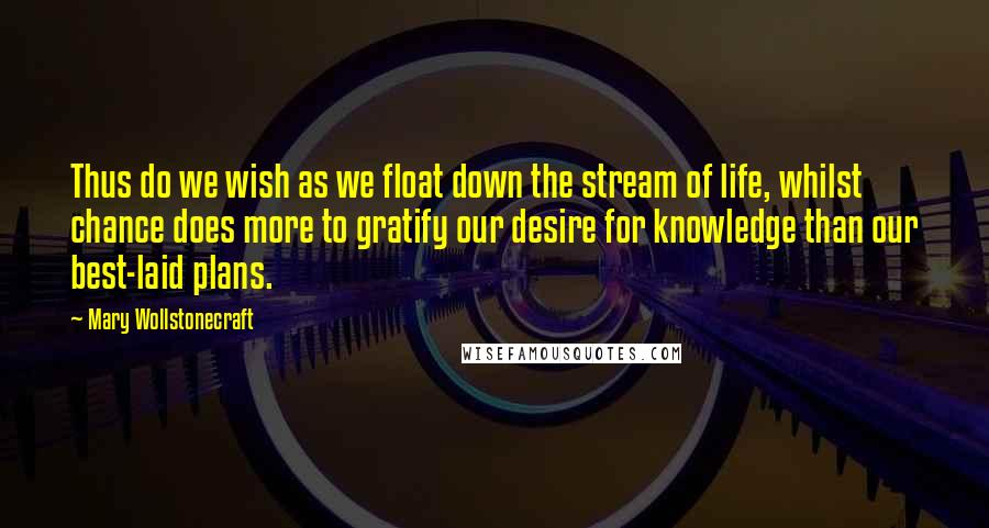 Mary Wollstonecraft quotes: Thus do we wish as we float down the stream of life, whilst chance does more to gratify our desire for knowledge than our best-laid plans.