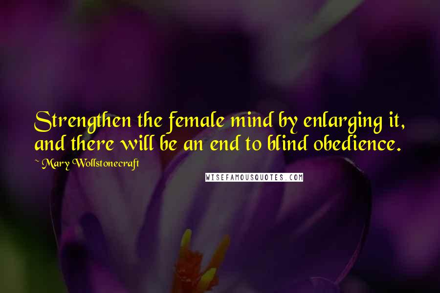 Mary Wollstonecraft quotes: Strengthen the female mind by enlarging it, and there will be an end to blind obedience.