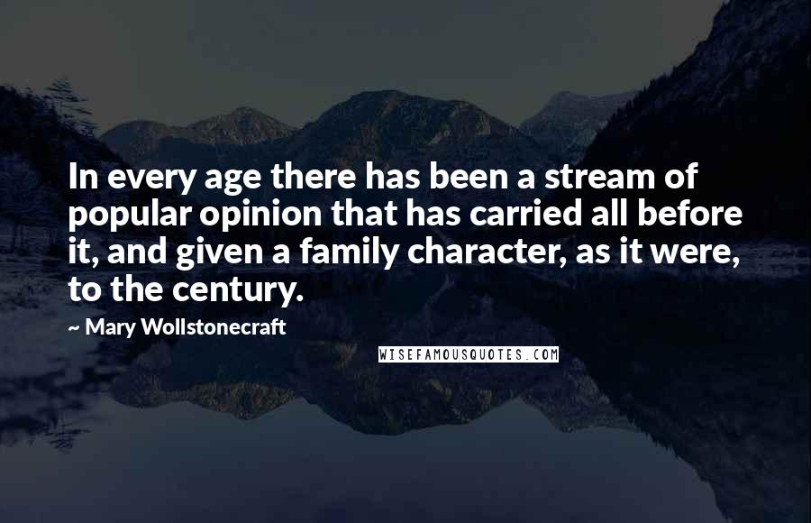 Mary Wollstonecraft quotes: In every age there has been a stream of popular opinion that has carried all before it, and given a family character, as it were, to the century.