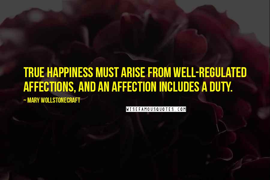 Mary Wollstonecraft quotes: True happiness must arise from well-regulated affections, and an affection includes a duty.