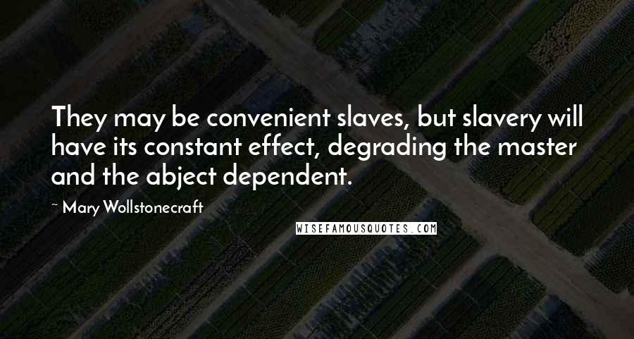 Mary Wollstonecraft quotes: They may be convenient slaves, but slavery will have its constant effect, degrading the master and the abject dependent.