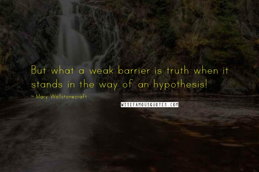 Mary Wollstonecraft quotes: But what a weak barrier is truth when it stands in the way of an hypothesis!
