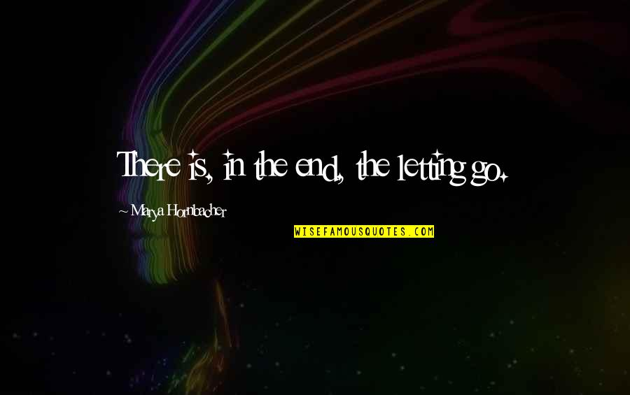 Marya Quotes By Marya Hornbacher: There is, in the end, the letting go.