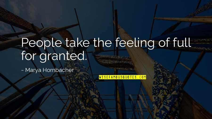 Marya Quotes By Marya Hornbacher: People take the feeling of full for granted.