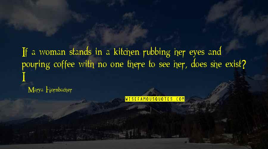 Marya Quotes By Marya Hornbacher: If a woman stands in a kitchen rubbing