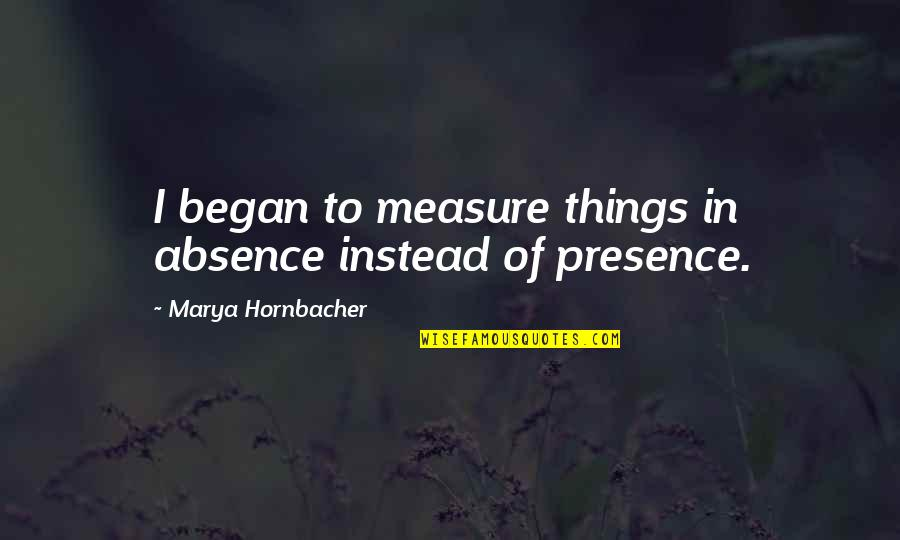 Marya Quotes By Marya Hornbacher: I began to measure things in absence instead