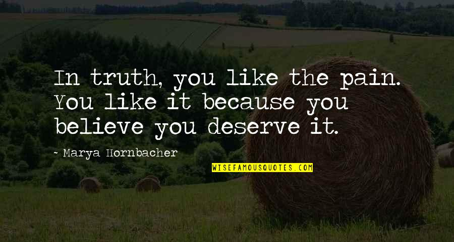 Marya Quotes By Marya Hornbacher: In truth, you like the pain. You like