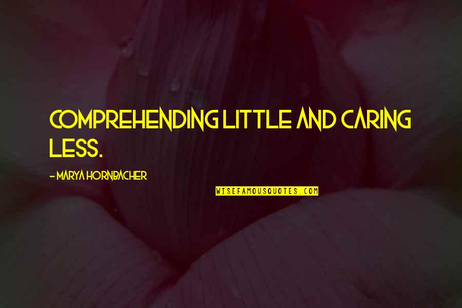 Marya Quotes By Marya Hornbacher: comprehending little and caring less.