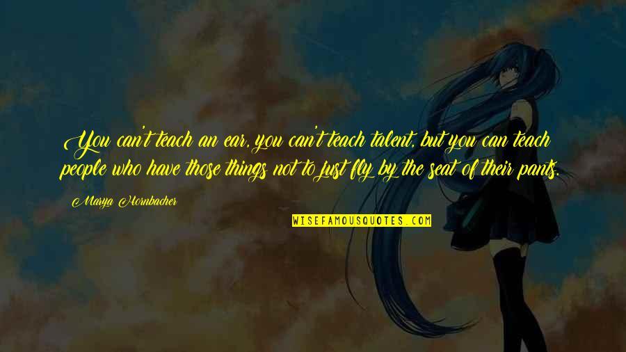 Marya Quotes By Marya Hornbacher: You can't teach an ear, you can't teach
