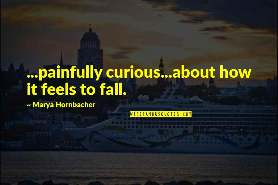 Marya Quotes By Marya Hornbacher: ...painfully curious...about how it feels to fall.
