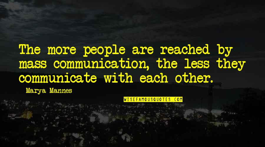 Marya Quotes By Marya Mannes: The more people are reached by mass communication,