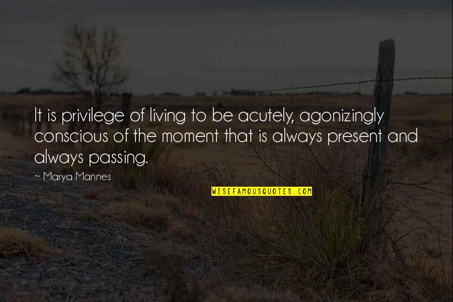 Marya Quotes By Marya Mannes: It is privilege of living to be acutely,