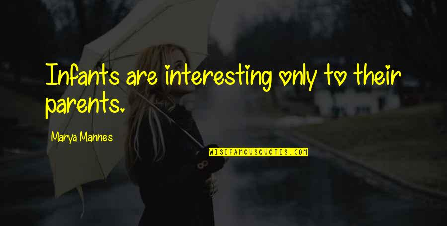 Marya Quotes By Marya Mannes: Infants are interesting only to their parents.
