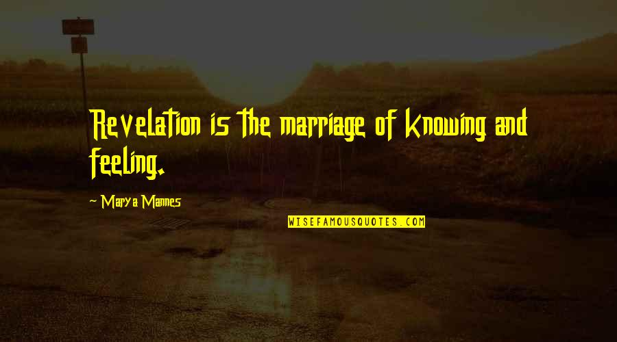 Marya Quotes By Marya Mannes: Revelation is the marriage of knowing and feeling.