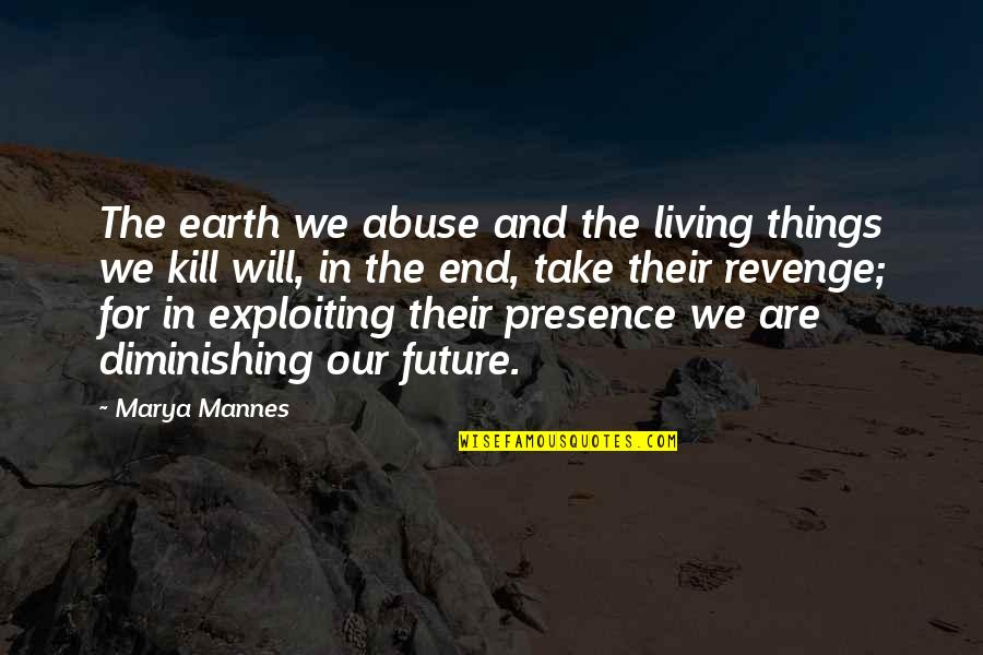 Marya Quotes By Marya Mannes: The earth we abuse and the living things