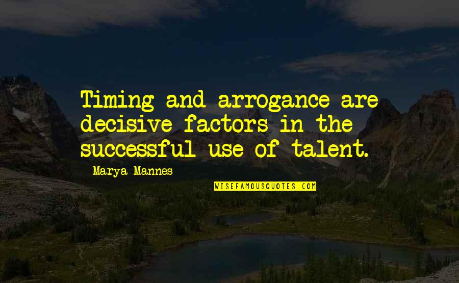 Marya Quotes By Marya Mannes: Timing and arrogance are decisive factors in the