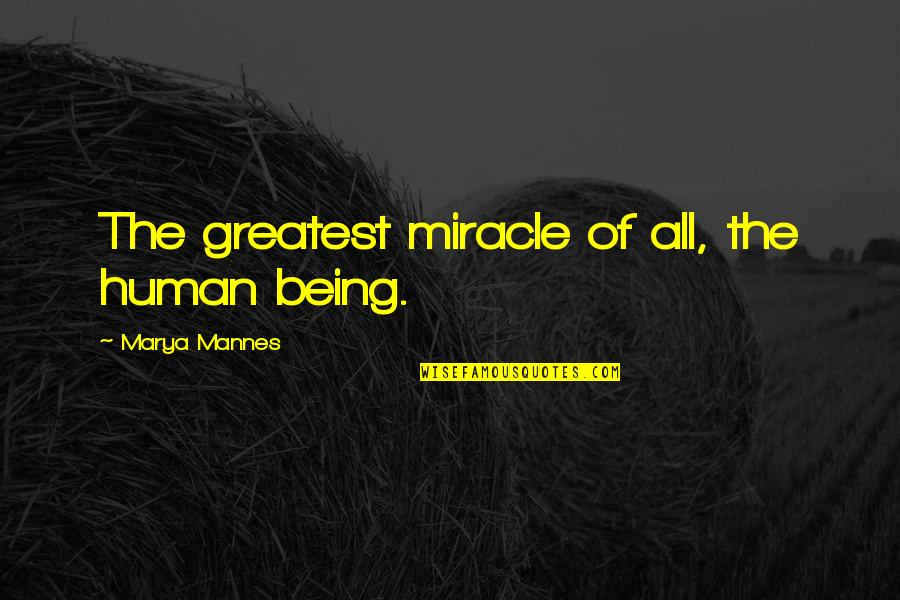 Marya Quotes By Marya Mannes: The greatest miracle of all, the human being.