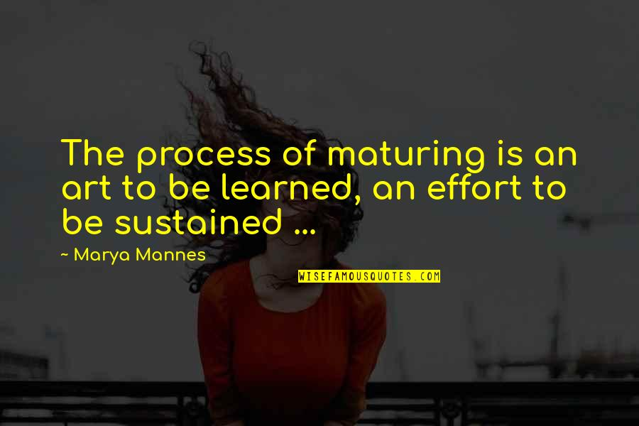 Marya Quotes By Marya Mannes: The process of maturing is an art to