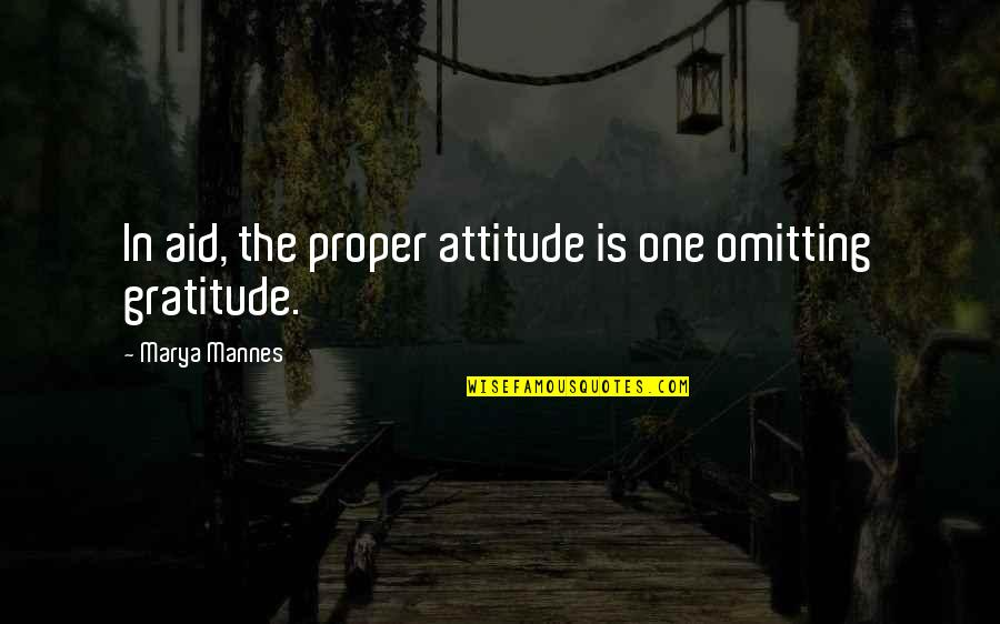 Marya Quotes By Marya Mannes: In aid, the proper attitude is one omitting