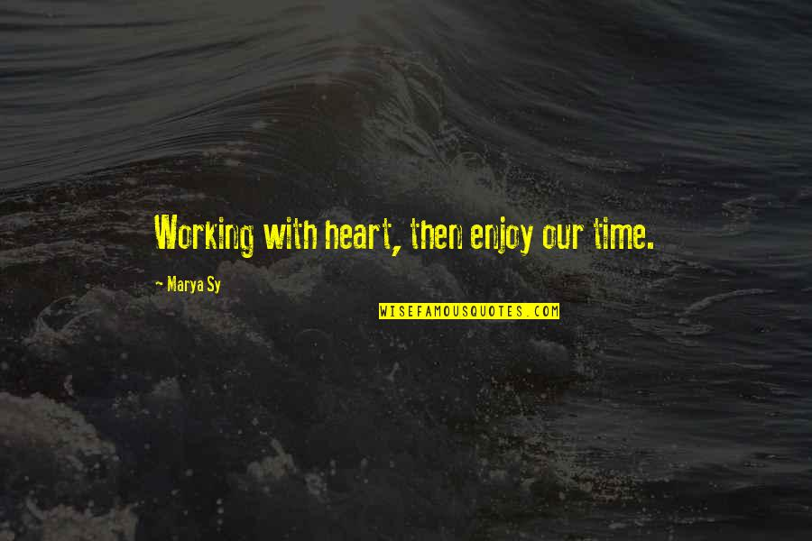 Marya Quotes By Marya Sy: Working with heart, then enjoy our time.