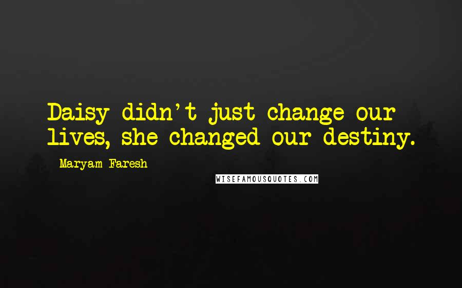 Maryam Faresh quotes: Daisy didn't just change our lives, she changed our destiny.