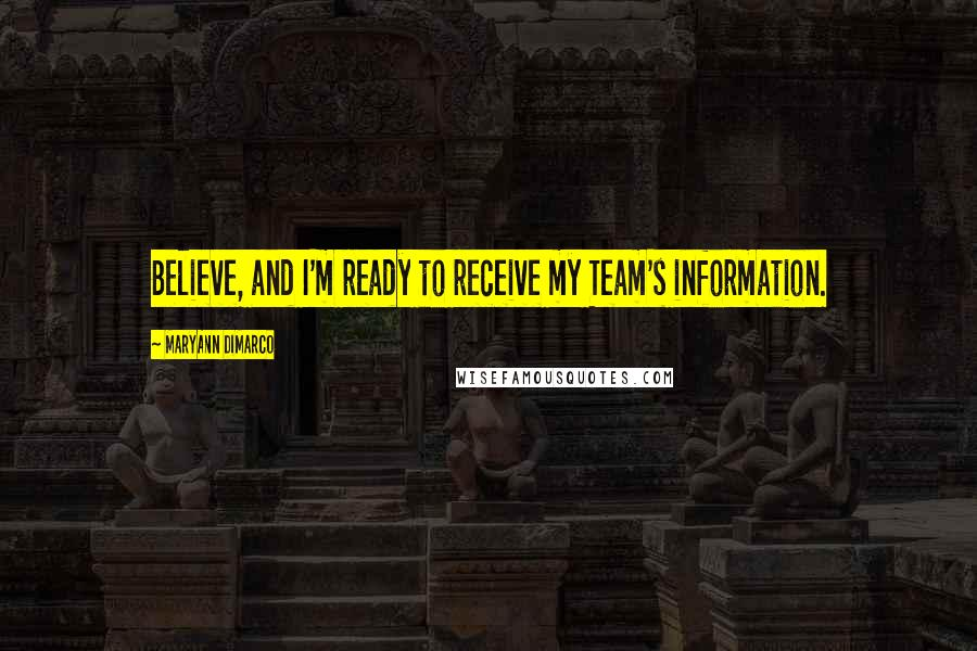 MaryAnn DiMarco quotes: Believe, and I'm ready to receive my Team's information.