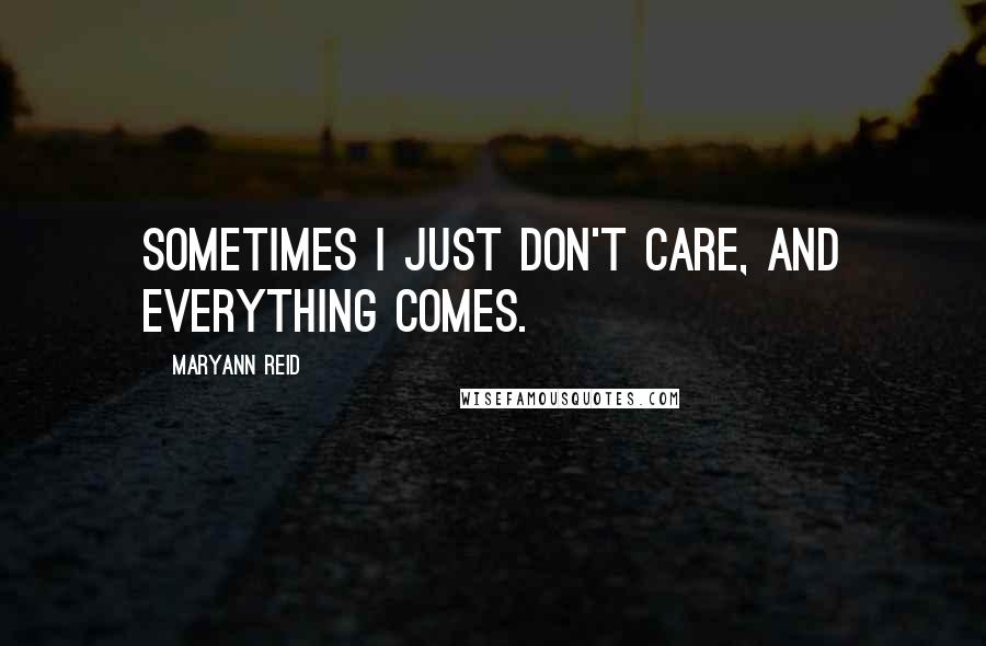 Maryann Reid quotes: Sometimes I just don't care, and everything comes.