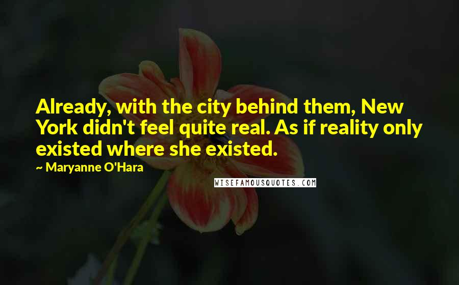 Maryanne O'Hara quotes: Already, with the city behind them, New York didn't feel quite real. As if reality only existed where she existed.