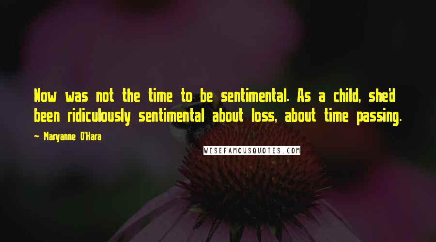 Maryanne O'Hara quotes: Now was not the time to be sentimental. As a child, she'd been ridiculously sentimental about loss, about time passing.
